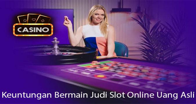 Keuntungan Bermain Judi Slot Online Uang Asli